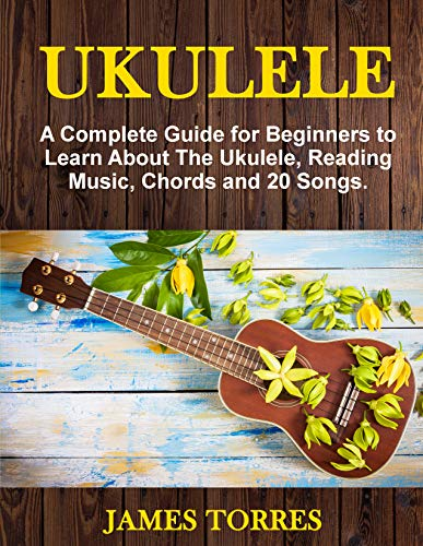 Ukulele: A Complete Guide for Beginners to Learn About The