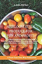 Heirloom Style Produce for Fun and Profit:: A marketing guide to 25 profitable heirlooms vegetables for market gardeners, small farms, and homesteaders (Grow Your Own Publication)
