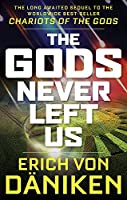 The Gods Never Left Us: The Long Awaited Sequel to the Worldwide Best-Seller Chariots of the Gods