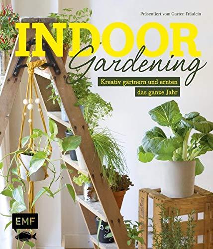 Indoor Gardening: Kreativ gärtnern und ernten das ganze Jahr: Gemüse, Pilze, Sprossen und Co.