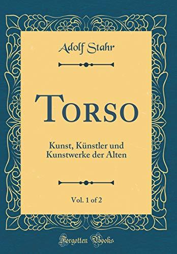 Torso, Vol. 1 of 2: Kunst, Künstler und Kunstwerke der Alten (Classic Reprint)