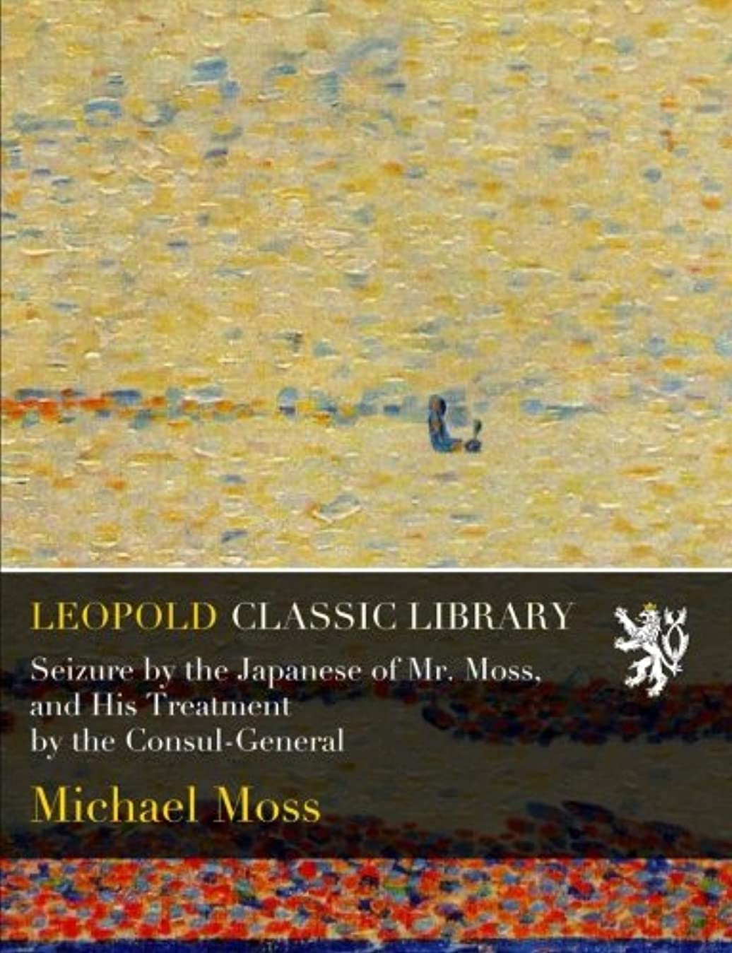 推論救いほかにSeizure by the Japanese of Mr. Moss, and His Treatment by the Consul-General