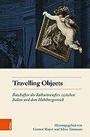 Travelling Objects: Botschafter Des Kulturtransfers Zwischen Italien Und Dem Habsburgerreich (Schriftenreihe Des Osterreichischen Historischen Instituts in Rom)