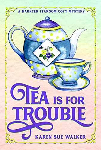 Tea is for Trouble: A Haunted Tearoom Cozy Mystery with Recipes (Haunted Tearoom Cozy Mysteries Book 1) by [Karen Sue Walker]