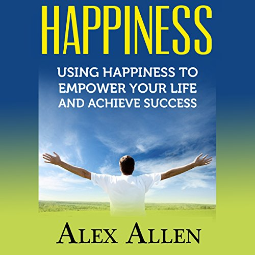 Happiness     Using Happiness to Empower Your Life and Achieve Success              By:                                                                                                                                 Alex Allen                               Narrated by:                                                                                                                                 Charles Orlik                      Length: 42 mins     3 ratings     Overall 4.3