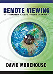 Remote Viewing: The Complete User's Manual for Coordinate Remote Viewing by David Morehouse