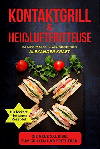 KONTAKTGRILL & HEIßLUFTFRITTEUSE: Die neue XXL BIBEL zum Grillen und Frittieren! 110 leckere + fettarme Gerichte für Ihr Frühstück, Mittag- & Abendessen. ... Tipps! (Airfryer & Kontaktgrill Kochbuch)