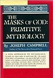 The Masks of God : Primitive Mythology : A New Approach to Mythology