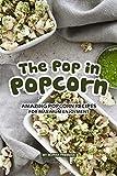 The Pop in Popcorn: Amazing Popcorn Recipes for Maximum...