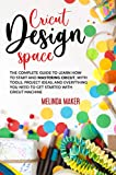 Cricut Design Space: The Complete Guide to Learn How to Start and Mastering Cricut, With Tools, Project Ideas, and Everything you Need to Get Started With Cricut Machine