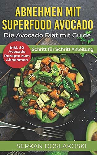 Abnehmen mit Superfood Avocado. Die Avocado Diät mit Guide. Inkl. 50 Avocado Rezepte zum Abnehmen. Schritt für Schritt Anleitung.