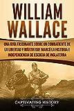 William Wallace: Una guía fascinante sobre un combatiente de la libertad y mártir que marcó la historia e independencia de Escocia de Inglaterra (Libro en Español/Spanish Book Version)