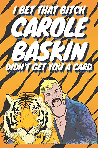 I Bet That Bitch Carol Baskin Didn't Get You A Card: Joe Exotic Tiger King Birthday Anniversary Christmas Notebook Journal Gift I Alternative To A ... Journal I Girlfriend Boyfriend I Gag Gifts