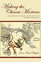 Making the Chinese Mexican: Global Migration, Localism, and Exclusion in the U.S.-Mexico Borderlands