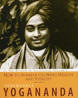 How to Achieve Glowing Health and Vitality, The Wisdom of Yogananda, Volume 6 by [Paramhansa Yogananda]