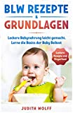 BLW Rezepte & Grundlagen - Stressfrei leckere Babynahrung leicht gemacht: Lerne die Basics der Baby Beikost und wie Du Dein Kind mit diesem Breifrei BLW Kochbuch kinderleicht und sanft abstillst