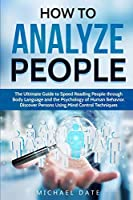 How to Analyze People: The Ultimate Guide to Speed Reading People through Body Language and the Psychology of Human Behavior. Discover Persons Using Mind Control Techniques