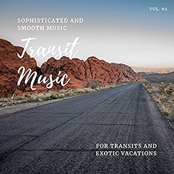 Transit Music - Sophisticated And Smooth Music For Transits And Exotic Vacations, Vol. 02