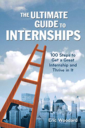 The Ultimate Guide to Internships: 100 Steps to Get a Great Internship and Thrive in It (Ultimate Guides)
