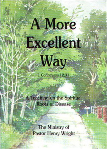 A More Excellent Way : A Teaching on the Spiritual Roots of Disease