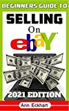 Beginner s Guide To Selling On Ebay 2021 Edition: Step-By-Step Instructions for How To Source, List & Ship Online for Maximum Profits (2021 Reselling & Ebay Books Book 1)