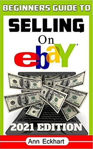 Beginner's Guide To Selling On Ebay 2021 Edition: Step-By-Step Instructions for How To Source, List & Ship Online for Maximum Profits (Beginner's Guide To Ebay Book 2) (English Edition)