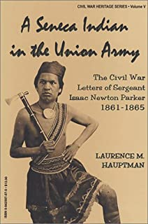 A Seneca Indian in the Union Army: The Civil War Letters of Sergeant Isaac Newton Parker, 1861-1865 (Civil War Heritage Series)