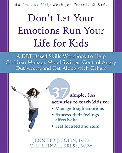 Compare Textbook Prices for Don't Let Your Emotions Run Your Life for Kids: A DBT-Based Skills Workbook to Help Children Manage Mood Swings, Control Angry Outbursts, and Get Along with Others Illustrated Edition ISBN 9781626258594 by Solin PsyD, Jennifer J.,Kress MSW  LICSW, Christina