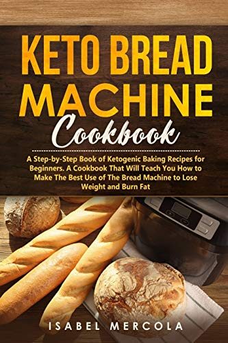 Keto Bread Machine Cookbook: A Step-by-Step Book of Ketogenic Baking Recipes for Beginners. A Cookbook That Will Teach You How to Make The Best Use of The Bread Machine to Lose Weight and Burn Fat