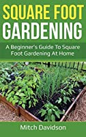 Square Foot Gardening: A Beginner's Guide to Square Foot Gardening at Home