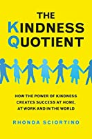 The Kindness Quotient: How the Power of Kindness Creates Success at Home, At Work and in the World
