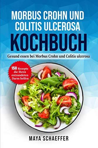 Morbus Crohn und Colitis ulcerosa Kochbuch: Gesund essen bei Morbus Crohn und Colitis ulcerosa: – 150 Rezepte die Ihren entzündeten Darm helfen