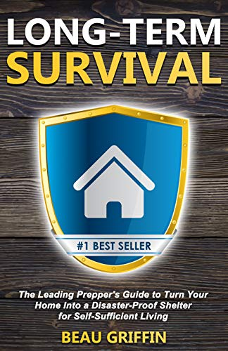 Long-Term Survival: The Leading Prepper's Guide to Turn Your Home into a Disaster-Proof Shelter for Self-Sufficient Living by [Beau Griffin]