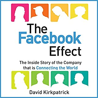 The Facebook Effect      The Inside Story of the Company That Is Connecting the World               By:                                                                                                                                 David Kirkpatrick                               Narrated by:                                                                                                                                 David Kirkpatrick                      Length: 15 hrs and 38 mins     151 ratings     Overall 4.2