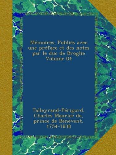 Mémoires. Publiés avec une préface et des notes par le duc de Broglie Volume 04