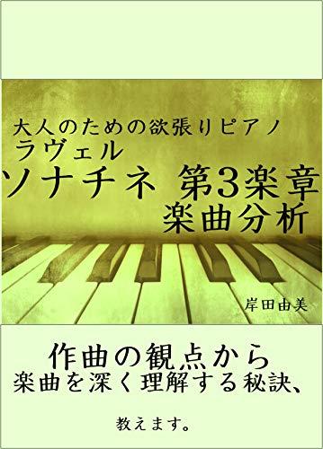 大人のための欲張りピアノ [ラヴェル ソナチネ 第3楽章] 楽曲分析: 作曲の観点から楽曲を深く理解する秘訣、教えます。