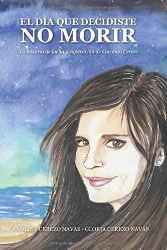 El día que decidiste no morir: La historia de lucha y superación de Carolina Cerezo