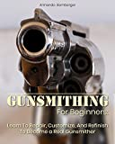 Gunsmithing For Beginners: Learn To Repair, Customize, And Refinish To...