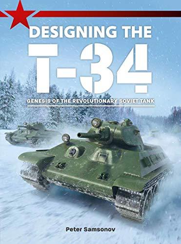 Designing the T-34: Genesis of the Revolutionary Soviet Tank (English Edition)