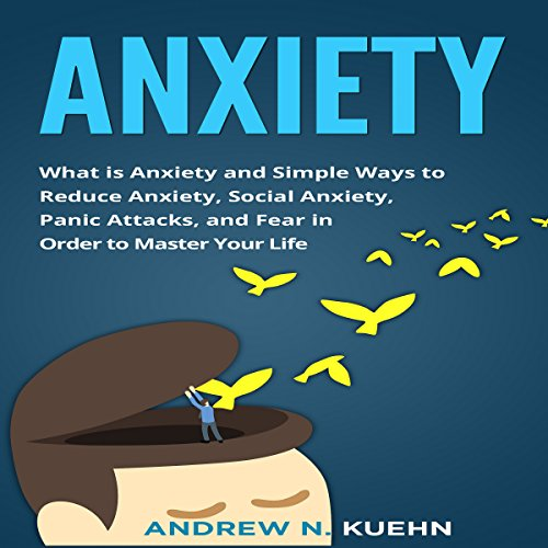 Anxiety: What Is Anxiety and Simple Ways to Reduce Anxiety, social Anxiety, Panic Attacks, and Fear in Order to Master Your Life cover art