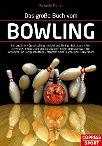 Das große Buch vom Bowling: Ball und Griff - Grundstellung - Anlauf und Timing - Beinarbeit - Armpendel - Endposition und Ballabgabe - Strike- und Sparewurf ... - Mentales Spiel - Ligen- und Turniersport