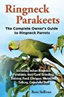 Ringneck Parakeets, The Complete Owner's Guide to Ringneck Parrots, Including Indian Ringneck Parakeets, their Care, Breeding, Training, Food, Lifespan, Mutations, Talking, Cages and Diet by Rose Sullivan(2013-09-29)
