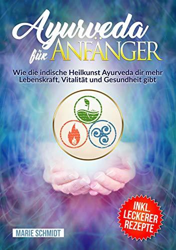Ayurveda: Ayurveda für Anfänger: Wie die indische Heilkunst Ayurveda dir mehr Lebenskraft, Vitalität und Gesundheit gibt INKL. LECKERER REZEPTE