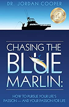 Chasing The Blue Marlin: How To Pursue Your Life's Passion - And Your Passion For Life by [Jordan Cooper DDS]
