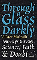 Through a Glass Darkly: Journeys through Science, Faith and Doubt – A Memoir