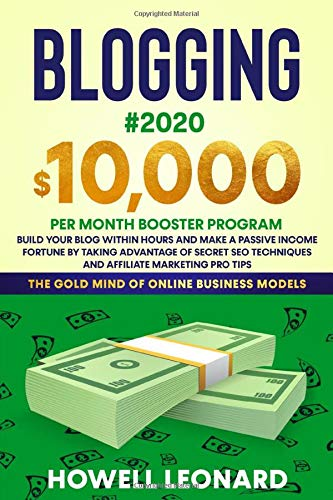 BLOGGING #2020: $10,000 PER MONTH BOOSTER PROGRAM - Build Your Blog within hours and Make a Passive Income Fortune by taking Advantage of Secret SEO Techniques and Affiliate Marketing Pro Tips