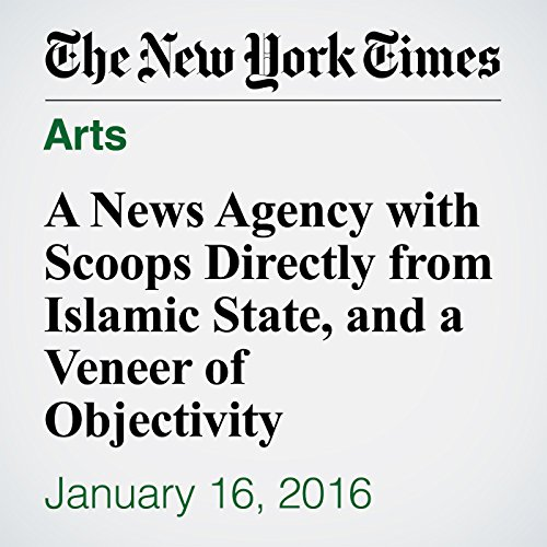 A News Agency with Scoops Directly from Islamic State, and a Veneer of Objectivity cover art