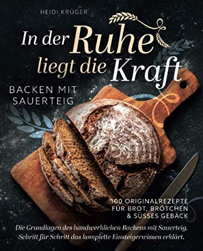 In der Ruhe liegt die Kraft - Backen mit Sauerteig - 100 Originalrezepte für Brot, Brötchen und süßes Gebäck - Die Grundlagen des handwerklichen Backens mit Sauerteig