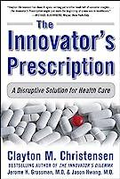 The Innovator's Prescription: A Disruptive Solution to the Health Care