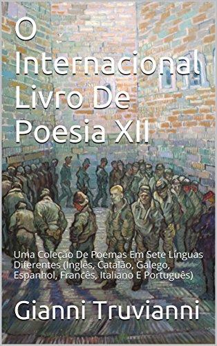 O Internacional Livro De Poesia XII: Uma Coleção De Poemas Em Sete Línguas Diferentes (Inglês, Catalão, Galego, Espanhol, Francês, Italiano E Português) (Portuguese Edition)